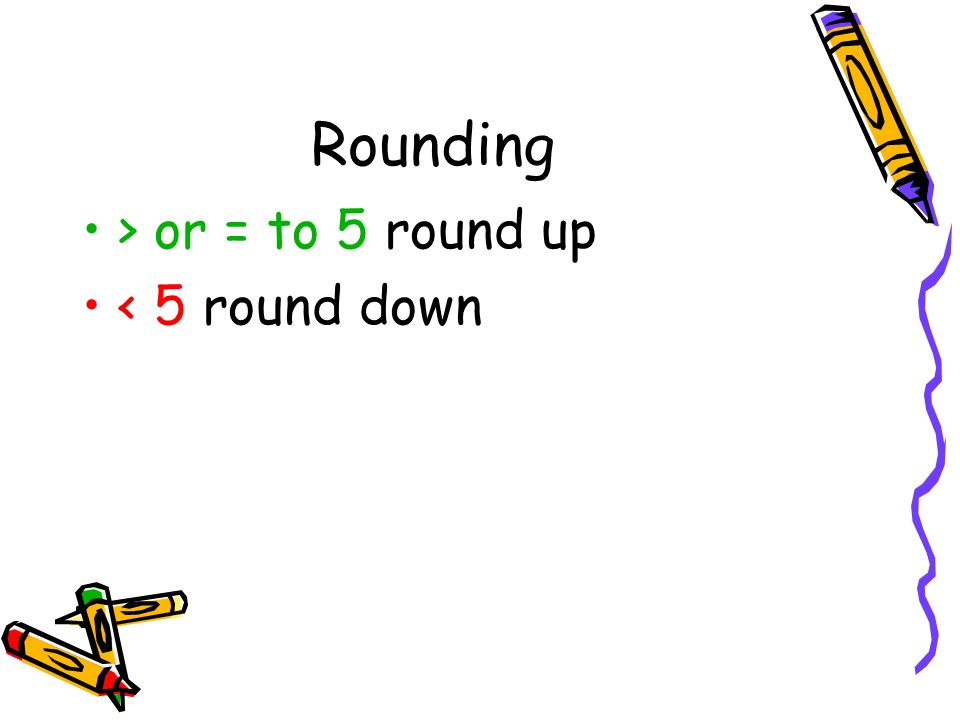 Rounding > or = to 5 round up < 5 round down