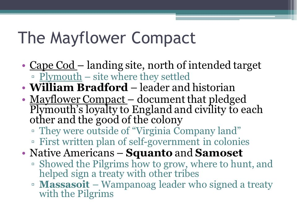 The Mayflower Compact Cape Cod – landing site, north of intended target ▫Plymouth – site where they settled William Bradford – leader and historian Mayflower Compact – document that pledged Plymouth's loyalty to England and civility to each other and the good of the colony ▫They were outside of Virginia Company land ▫First written plan of self-government in colonies Native Americans – Squanto and Samoset ▫Showed the Pilgrims how to grow, where to hunt, and helped sign a treaty with other tribes ▫Massasoit – Wampanoag leader who signed a treaty with the Pilgrims