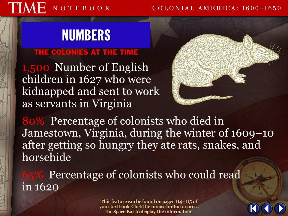 1,500 Number of English children in 1627 who were kidnapped and sent to work as servants in Virginia 80% Percentage of colonists who died in Jamestown, Virginia, during the winter of 1609–10 after getting so hungry they ate rats, snakes, and horsehide This feature can be found on pages 114–115 of your textbook.
