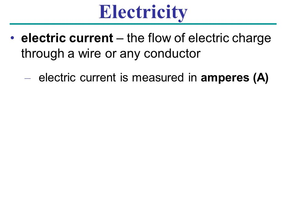 Electricity electric current – the flow of electric charge through a wire or any conductor – electric current is measured in amperes (A)