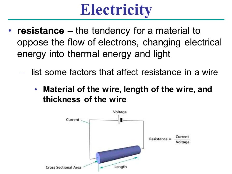 Electricity resistance – the tendency for a material to oppose the flow of electrons, changing electrical energy into thermal energy and light – list some factors that affect resistance in a wire Material of the wire, length of the wire, and thickness of the wire