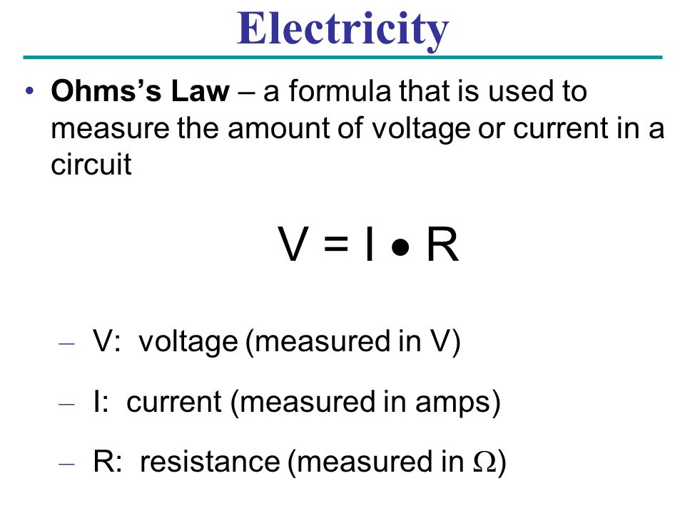 Electricity Ohms's Law – a formula that is used to measure the amount of voltage or current in a circuit V = I  R – V: voltage (measured in V) – I: current (measured in amps) – R: resistance (measured in  )