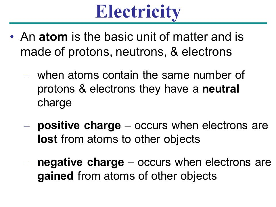 Electricity An atom is the basic unit of matter and is made of protons, neutrons, & electrons – when atoms contain the same number of protons & electrons they have a neutral charge – positive charge – occurs when electrons are lost from atoms to other objects – negative charge – occurs when electrons are gained from atoms of other objects