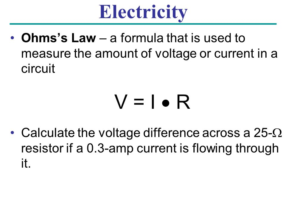 Electricity Ohms's Law – a formula that is used to measure the amount of voltage or current in a circuit V = I  R Calculate the voltage difference across a 25-  resistor if a 0.3-amp current is flowing through it.