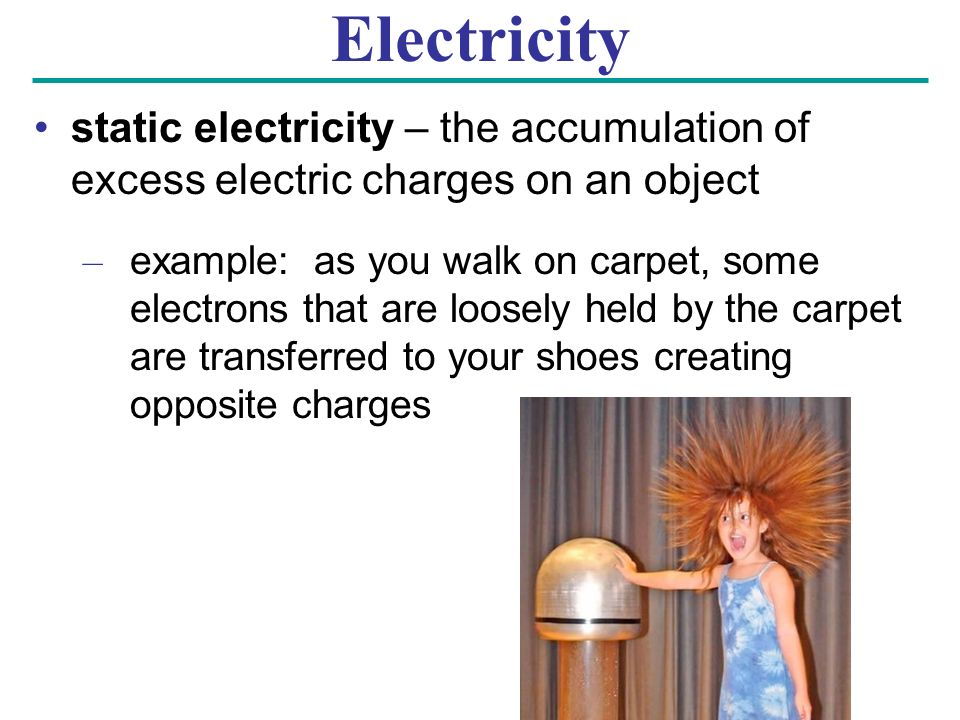 Electricity static electricity – the accumulation of excess electric charges on an object – example: as you walk on carpet, some electrons that are loosely held by the carpet are transferred to your shoes creating opposite charges