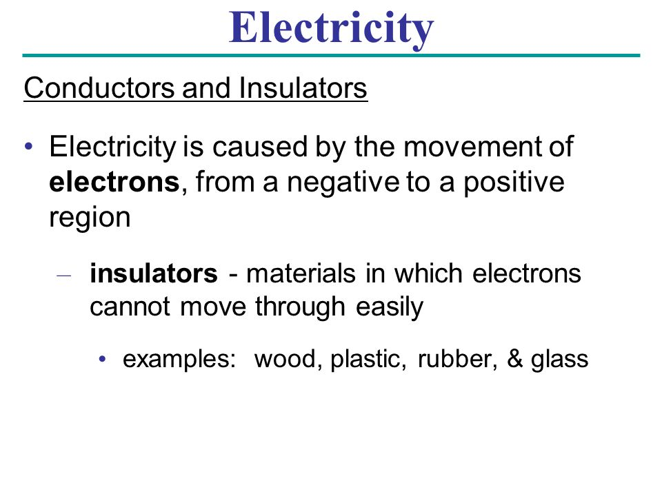 Electricity Conductors and Insulators Electricity is caused by the movement of electrons, from a negative to a positive region – insulators - materials in which electrons cannot move through easily examples: wood, plastic, rubber, & glass