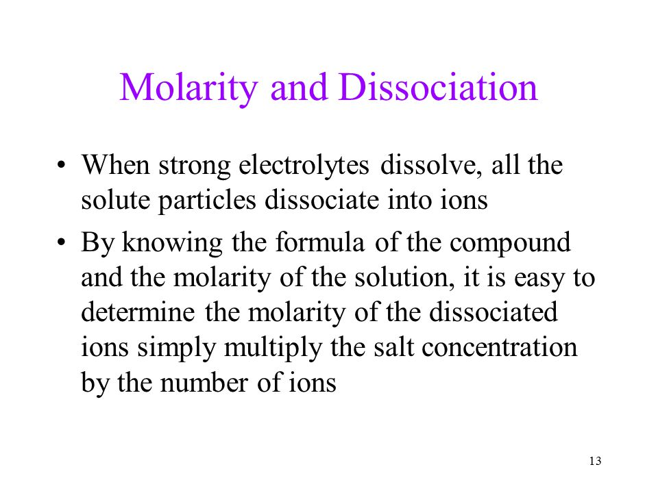 13 Molarity and Dissociation When strong electrolytes dissolve, all the solute particles dissociate into ions By knowing the formula of the compound and the molarity of the solution, it is easy to determine the molarity of the dissociated ions simply multiply the salt concentration by the number of ions