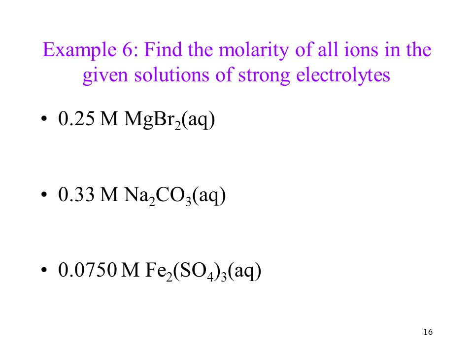 16 Example 6: Find the molarity of all ions in the given solutions of strong electrolytes 0.25 M MgBr 2 (aq) 0.33 M Na 2 CO 3 (aq) M Fe 2 (SO 4 ) 3 (aq)