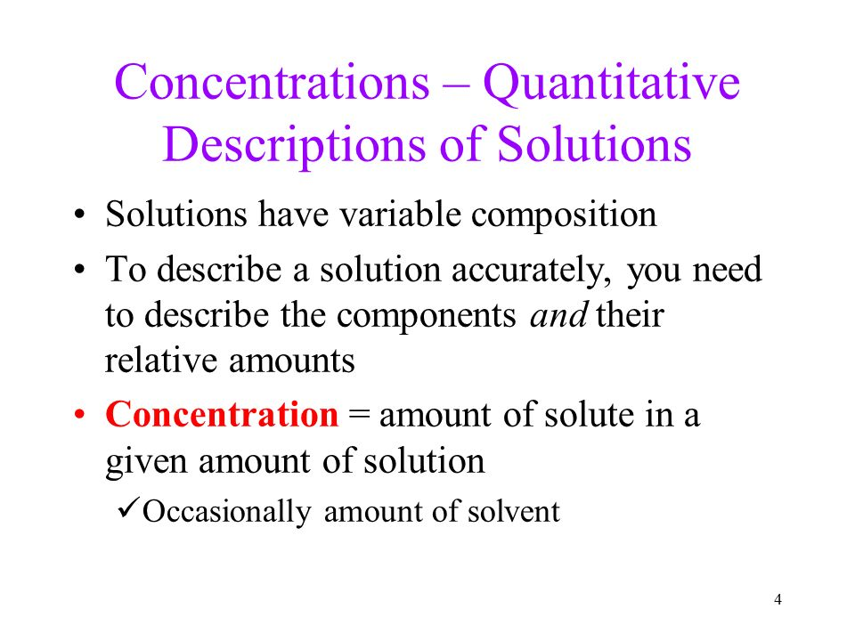 4 Concentrations – Quantitative Descriptions of Solutions Solutions have variable composition To describe a solution accurately, you need to describe the components and their relative amounts Concentration = amount of solute in a given amount of solution Occasionally amount of solvent