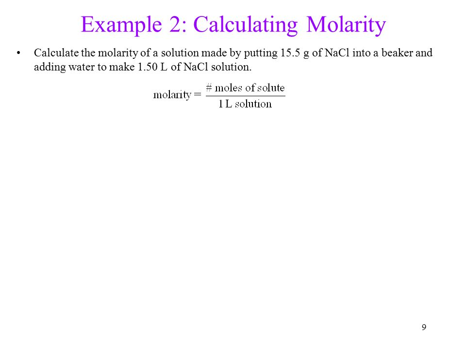 9 Example 2: Calculating Molarity Calculate the molarity of a solution made by putting 15.5 g of NaCl into a beaker and adding water to make 1.50 L of NaCl solution.