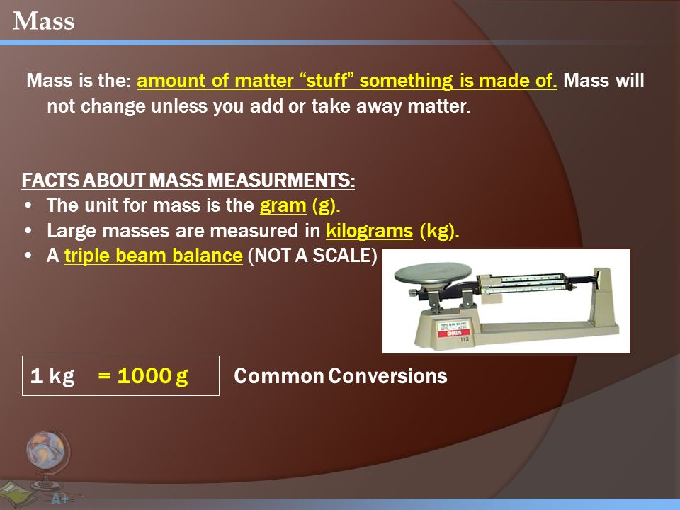 Mass Mass is the: amount of matter stuff something is made of.