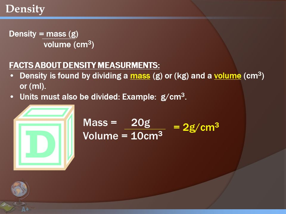Density Density = mass (g) volume (cm 3 ) FACTS ABOUT DENSITY MEASURMENTS: Density is found by dividing a mass (g) or (kg) and a volume (cm 3 ) or (ml).
