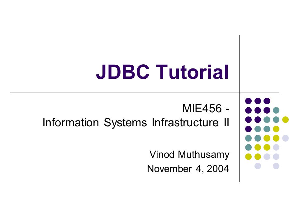 JDBC Tutorial MIE456 - Information Systems Infrastructure II Vinod Muthusamy November 4, 2004