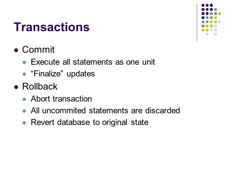Transactions Commit Execute all statements as one unit Finalize updates Rollback Abort transaction All uncommited statements are discarded Revert database to original state