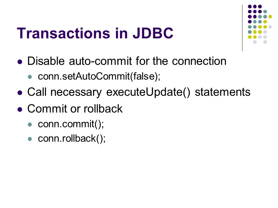 Transactions in JDBC Disable auto-commit for the connection conn.setAutoCommit(false); Call necessary executeUpdate() statements Commit or rollback conn.commit(); conn.rollback();