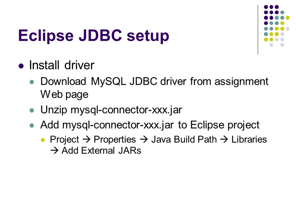 Eclipse JDBC setup Install driver Download MySQL JDBC driver from assignment Web page Unzip mysql-connector-xxx.jar Add mysql-connector-xxx.jar to Eclipse project Project  Properties  Java Build Path  Libraries  Add External JARs