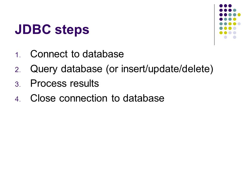 JDBC steps 1. Connect to database 2. Query database (or insert/update/delete) 3.