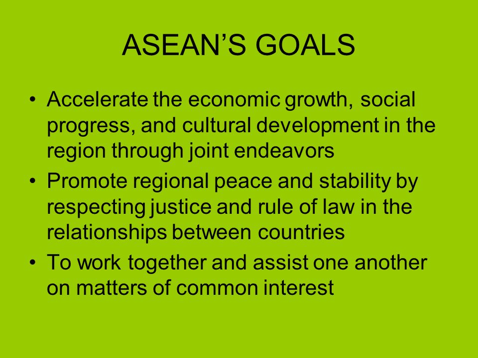 ASEAN'S GOALS Accelerate the economic growth, social progress, and cultural development in the region through joint endeavors Promote regional peace and stability by respecting justice and rule of law in the relationships between countries To work together and assist one another on matters of common interest