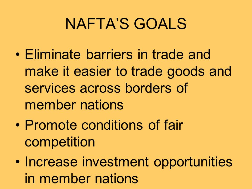 NAFTA'S GOALS Eliminate barriers in trade and make it easier to trade goods and services across borders of member nations Promote conditions of fair competition Increase investment opportunities in member nations