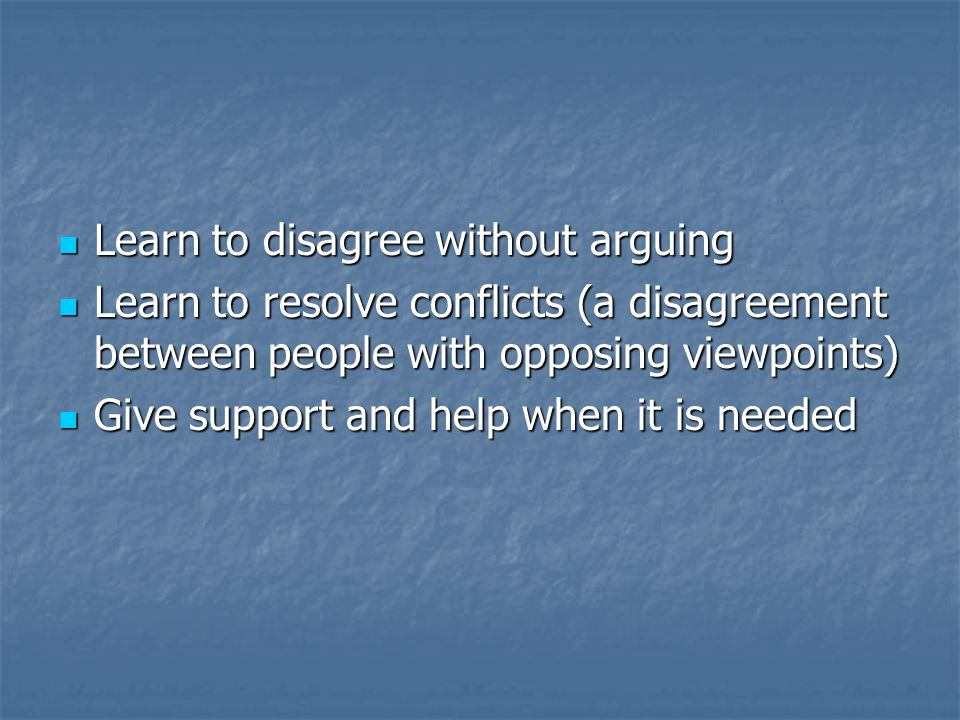 Learn to disagree without arguing Learn to disagree without arguing Learn to resolve conflicts (a disagreement between people with opposing viewpoints) Learn to resolve conflicts (a disagreement between people with opposing viewpoints) Give support and help when it is needed Give support and help when it is needed