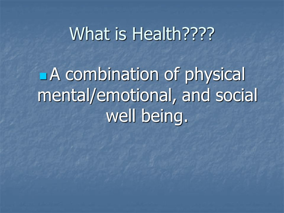 What is Health . A combination of physical mental/emotional, and social well being.