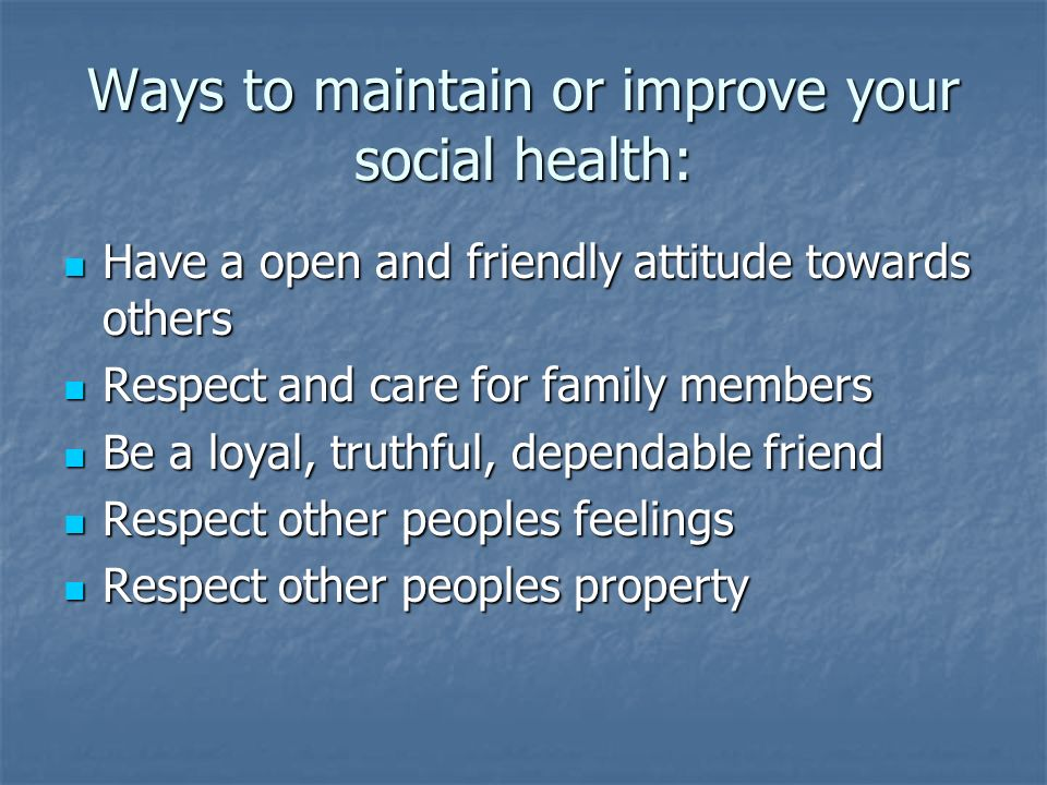 Ways to maintain or improve your social health: Have a open and friendly attitude towards others Have a open and friendly attitude towards others Respect and care for family members Respect and care for family members Be a loyal, truthful, dependable friend Be a loyal, truthful, dependable friend Respect other peoples feelings Respect other peoples feelings Respect other peoples property Respect other peoples property