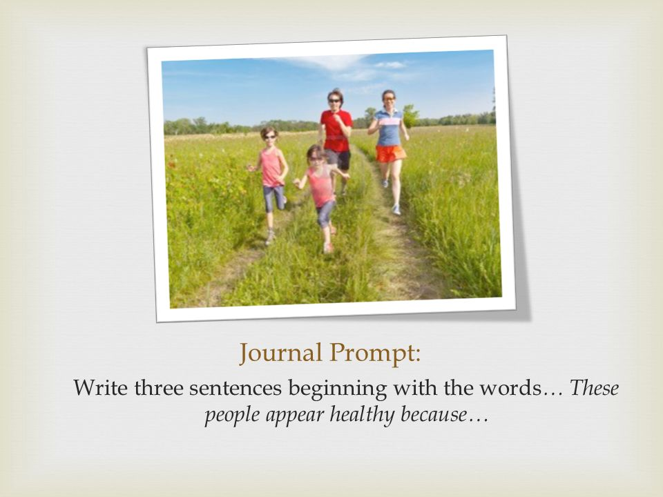 Journal Prompt: Write three sentences beginning with the words … These people appear healthy because…