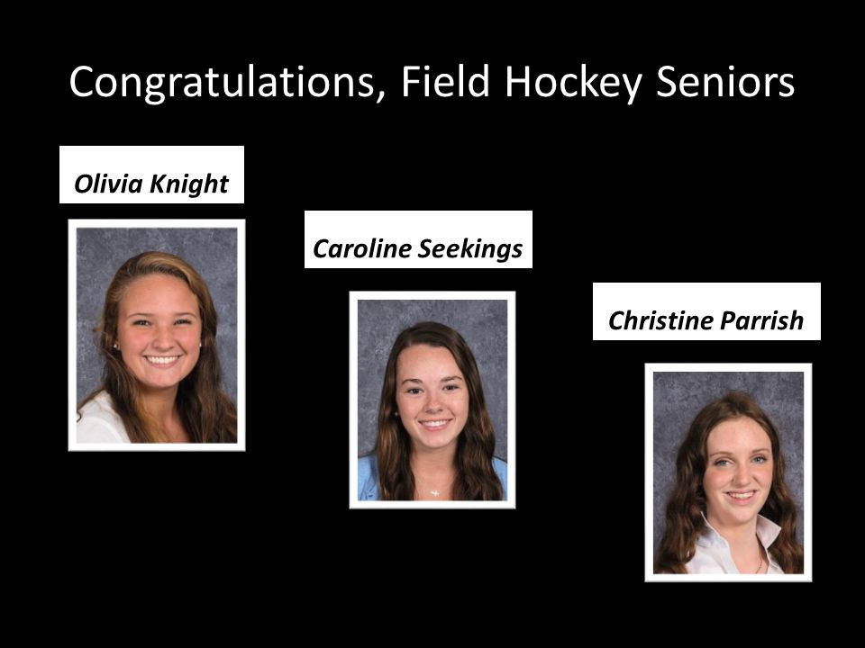 Congratulations, Field Hockey Seniors Olivia Knight Caroline Seekings Christine Parrish
