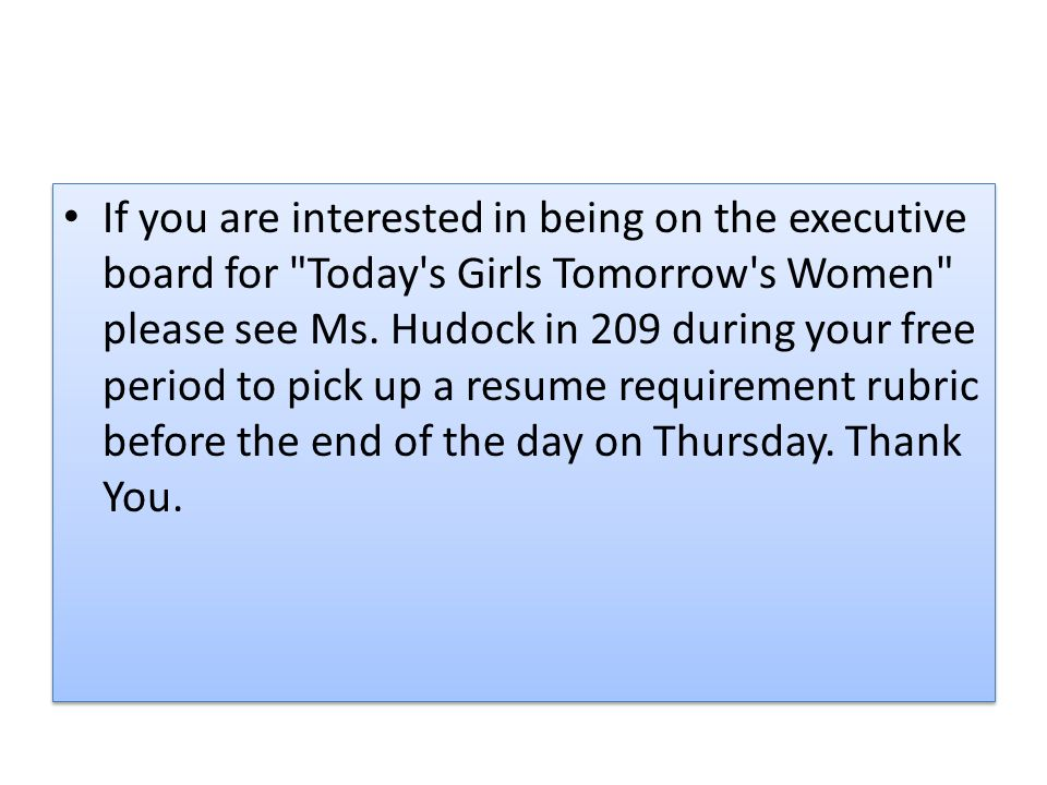 If you are interested in being on the executive board for Today s Girls Tomorrow s Women please see Ms.