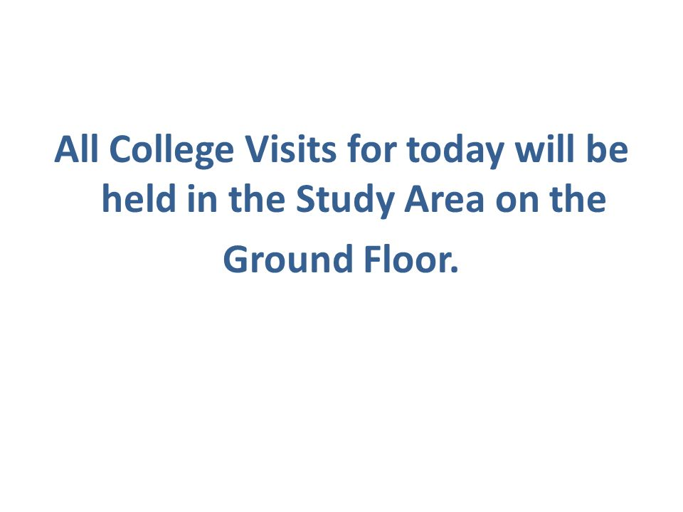 All College Visits for today will be held in the Study Area on the Ground Floor.