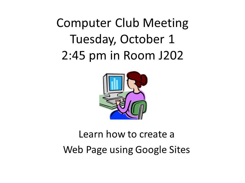 Computer Club Meeting Tuesday, October 1 2:45 pm in Room J202 Learn how to create a Web Page using Google Sites