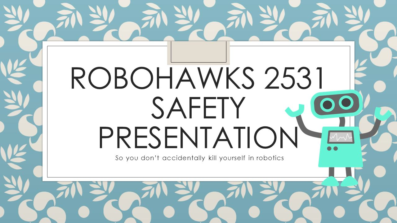 1 ROBOHAWKS 2531 SAFETY PRESENTATION So you don't accidentally kill  yourself in robotics
