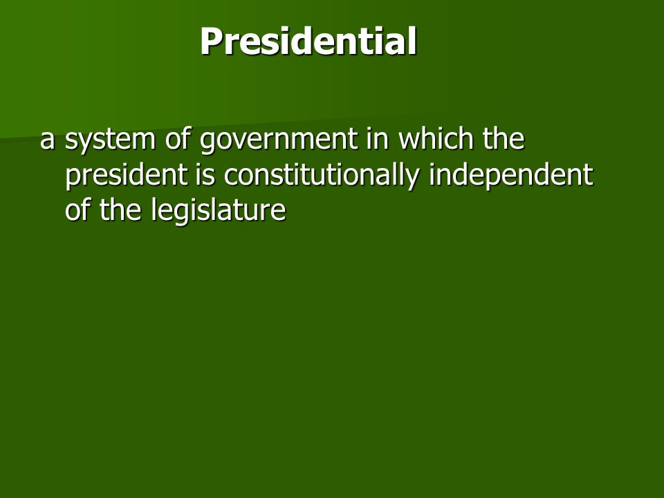 Presidential a system of government in which the president is constitutionally independent of the legislature