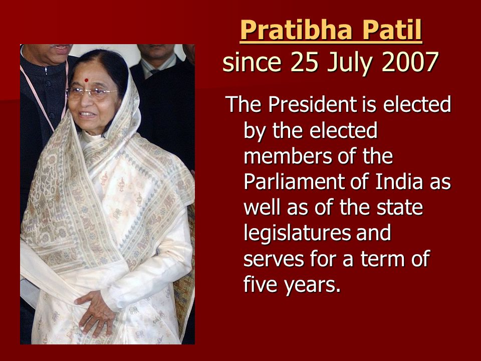 Pratibha Patil Pratibha Patil since 25 July 2007 Pratibha Patil The President is elected by the elected members of the Parliament of India as well as of the state legislatures and serves for a term of five years.