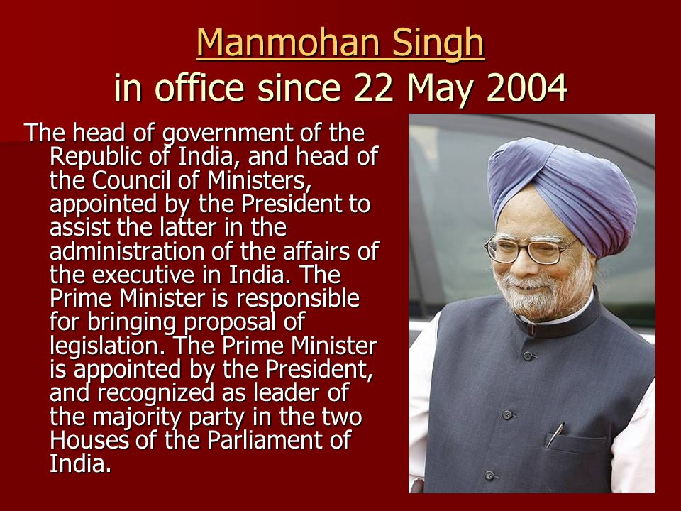 Manmohan Singh Manmohan Singh in office since 22 May 2004 Manmohan Singh The head of government of the Republic of India, and head of the Council of Ministers, appointed by the President to assist the latter in the administration of the affairs of the executive in India.
