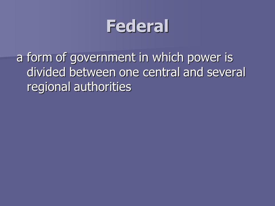 Federal a form of government in which power is divided between one central and several regional authorities