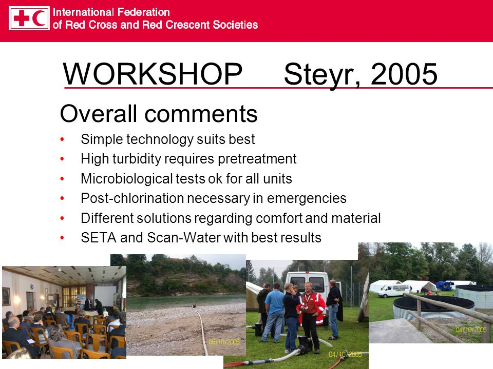 WORKSHOP Steyr, 2005 Overall comments Simple technology suits best High turbidity requires pretreatment Microbiological tests ok for all units Post-chlorination necessary in emergencies Different solutions regarding comfort and material SETA and Scan-Water with best results