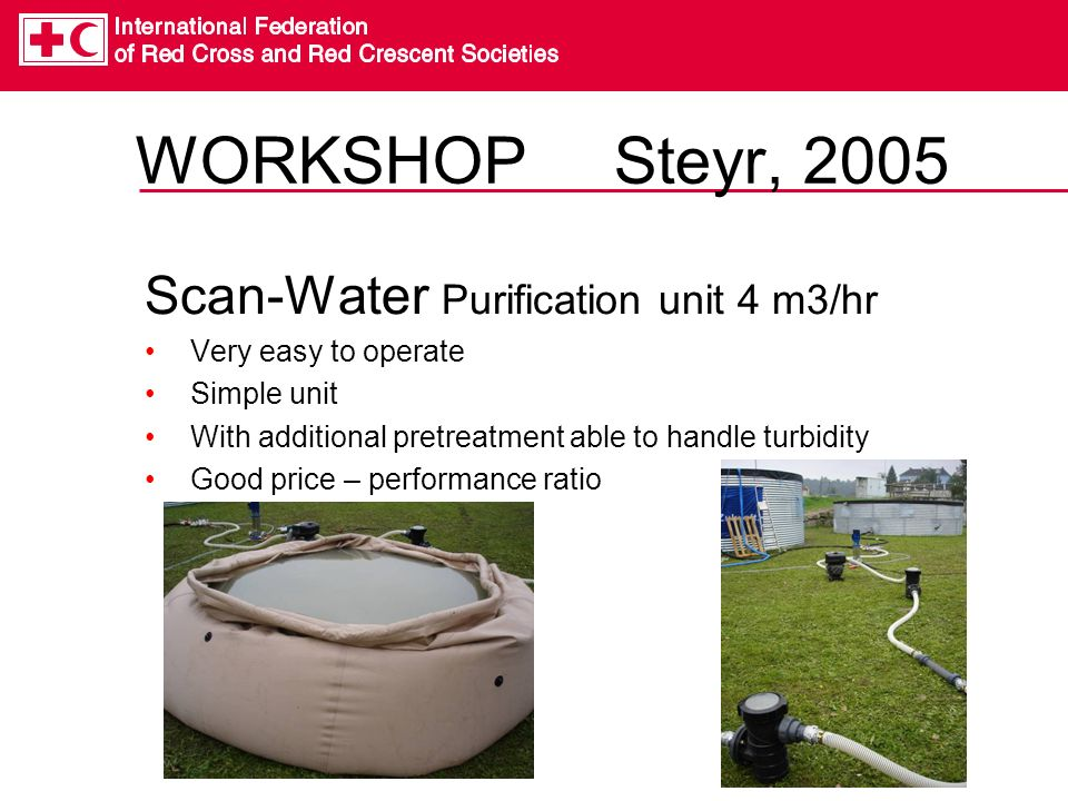 WORKSHOP Steyr, 2005 Scan-Water Purification unit 4 m3/hr Very easy to operate Simple unit With additional pretreatment able to handle turbidity Good price – performance ratio
