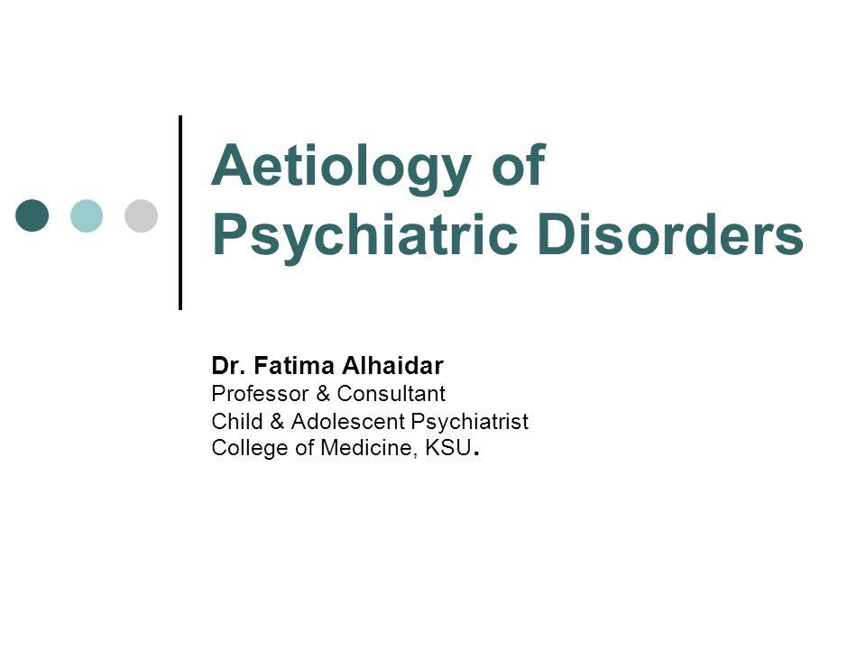 Aetiology Of Psychiatric Disorders Dr Fatima Alhaidar Professor