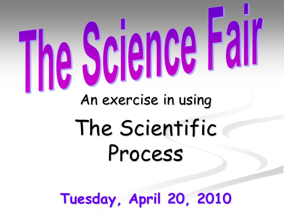 An exercise in using The Scientific Process Tuesday, April 20, 2010 (Projects due FRIDAY, April 16 th )