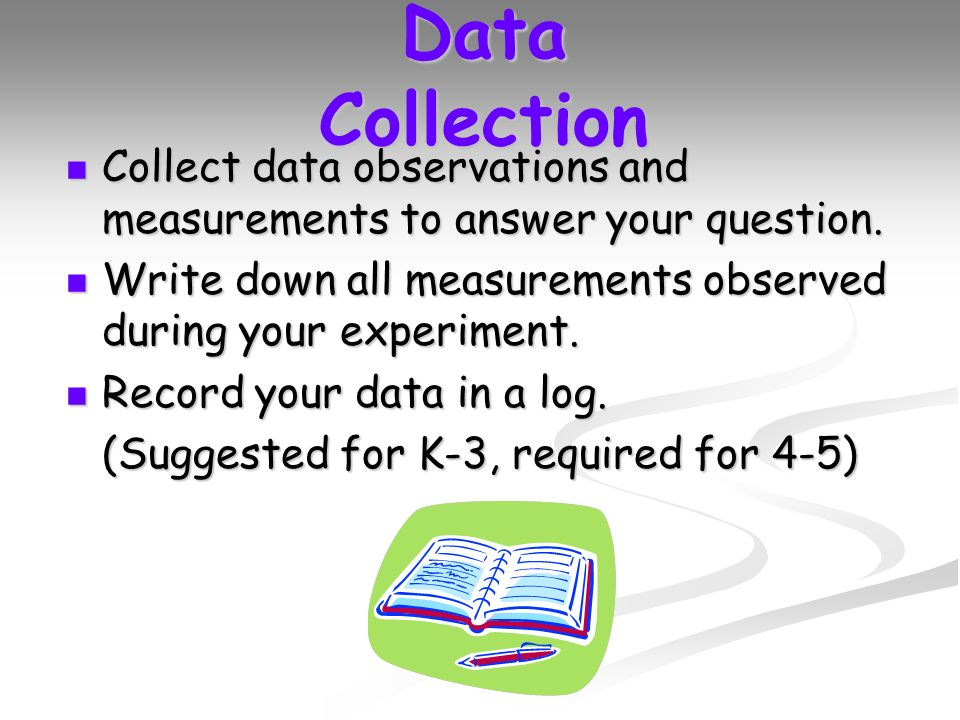 Data Collection Collect data observations and measurements to answer your question.