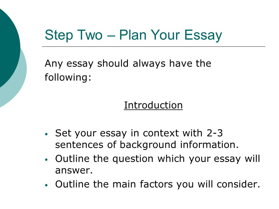 Step Two – Plan Your Essay Any essay should always have the following: Introduction Set your essay in context with 2-3 sentences of background information.