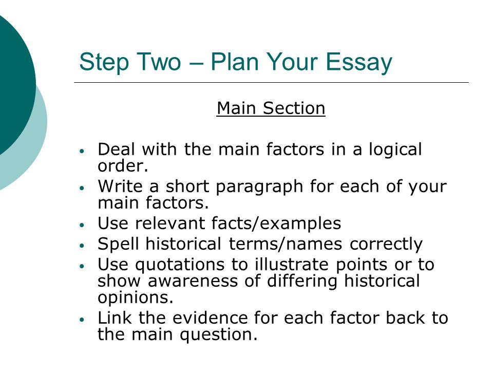 Step Two – Plan Your Essay Main Section Deal with the main factors in a logical order.