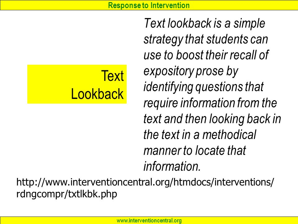 Response to Intervention www.interventioncentral.org Text Lookback Text lookback is a simple strategy that students can use to boost their recall of expository prose by identifying questions that require information from the text and then looking back in the text in a methodical manner to locate that information.