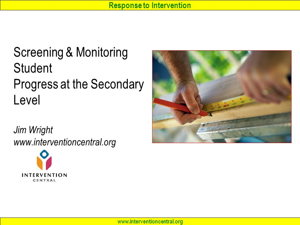 Response to Intervention www.interventioncentral.org Screening & Monitoring Student Progress at the Secondary Level Jim Wright www.interventioncentral.org