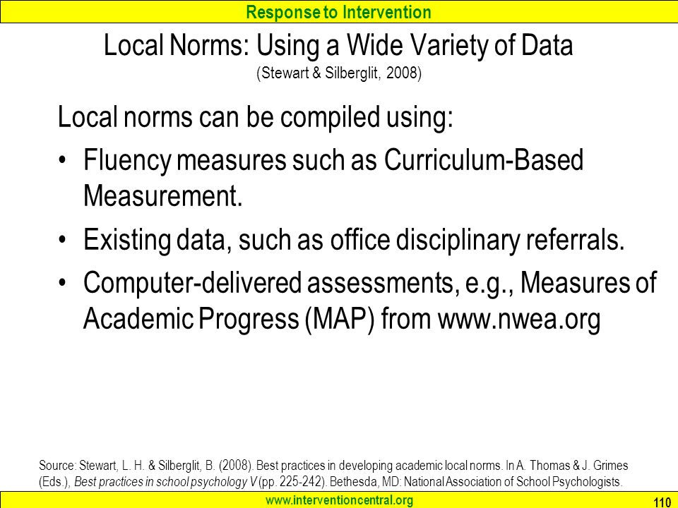 Response to Intervention www.interventioncentral.org 110 Local Norms: Using a Wide Variety of Data (Stewart & Silberglit, 2008) Local norms can be compiled using: Fluency measures such as Curriculum-Based Measurement.
