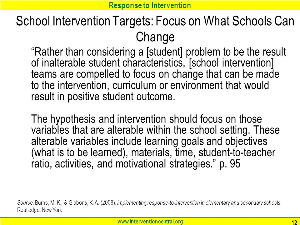 Response to Intervention www.interventioncentral.org 12 School Intervention Targets: Focus on What Schools Can Change Rather than considering a [student] problem to be the result of inalterable student characteristics, [school intervention] teams are compelled to focus on change that can be made to the intervention, curriculum or environment that would result in positive student outcome.