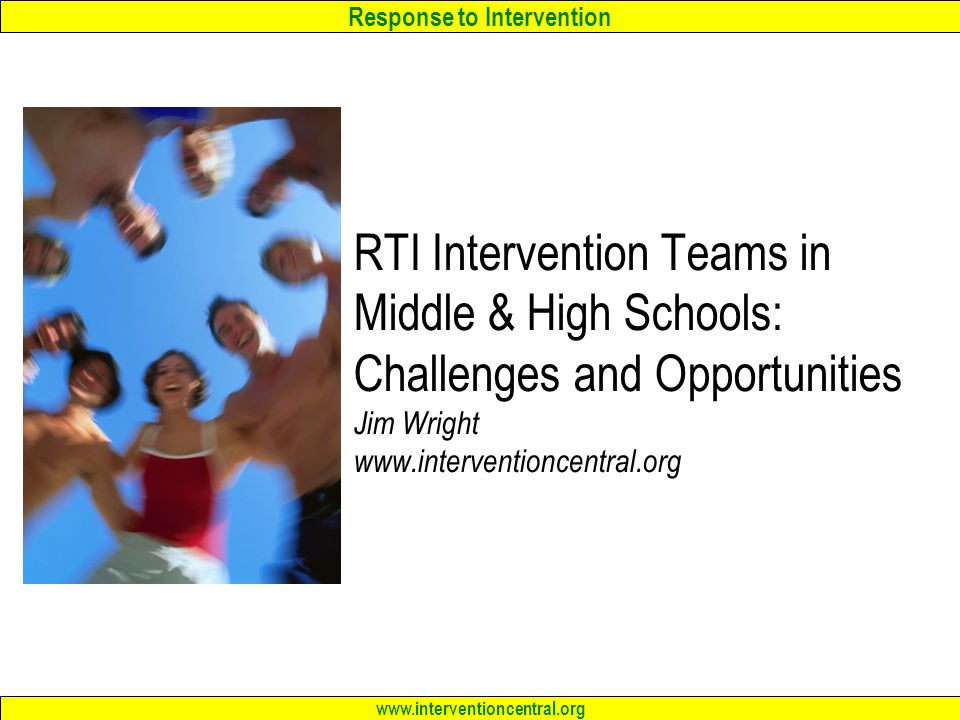 Response to Intervention www.interventioncentral.org RTI Intervention Teams in Middle & High Schools: Challenges and Opportunities Jim Wright www.interventioncentral.org