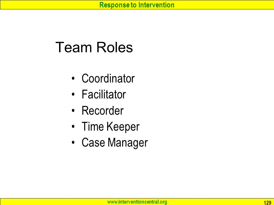 Response to Intervention www.interventioncentral.org 129 Team Roles Coordinator Facilitator Recorder Time Keeper Case Manager