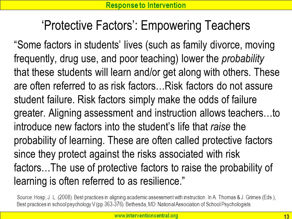 Response to Intervention www.interventioncentral.org 13 'Protective Factors': Empowering Teachers Some factors in students' lives (such as family divorce, moving frequently, drug use, and poor teaching) lower the probability that these students will learn and/or get along with others.